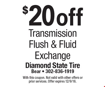 $20 off transmission flush & fluid exchange. With this coupon. Not valid with other offers or prior services. Offer expires 12/9/16.
