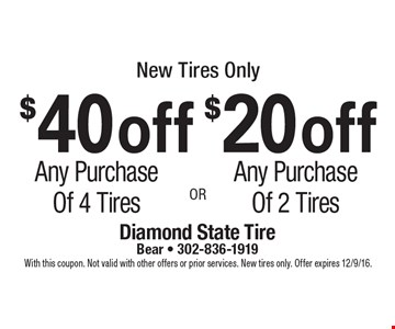 New tires only. $40 off any purchase of 4 tires or $20 off any purchase of 2 tires. With this coupon. Not valid with other offers or prior services. New tires only. Offer expires 12/9/16.