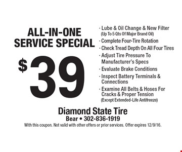 $39 all-in-one service special. Lube & oil change & new filter (up to 5 qts. of major brand oil), Complete four-tire rotation, Check tread depth on all four tires, Adjust tire pressure to manufacturer's specs, Evaluate brake conditions, Inspect battery terminals & connections & Examine all belts & hoses for cracks & proper tension (except extended-life antifreeze). With this coupon. Not valid with other offers or prior services. Offer expires 12/9/16.