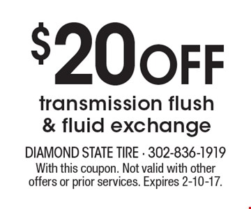 $20 off transmission flush & fluid exchange. With this coupon. Not valid with other offers or prior services. Expires 2-10-17.