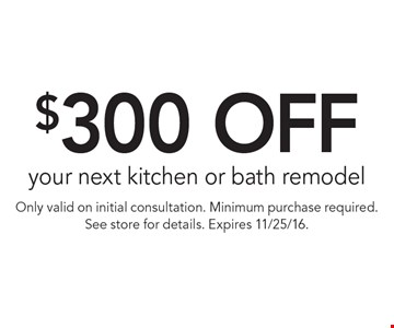 $300 off your next kitchen or bath remodel. Only valid on initial consultation. Minimum purchase required. See store for details. Expires 11/25/16.