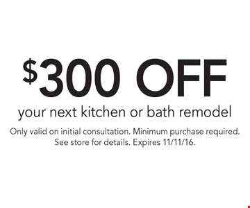 $300 off your next kitchen or bath remodel. Only valid on initial consultation. Minimum purchase required. See store for details. Expires 11/11/16.