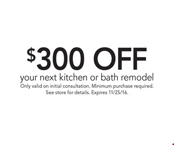 $300 OFF your next kitchen or bath remodel. Only valid on initial consultation. Minimum purchase required.See store for details. Expires 11/25/16.