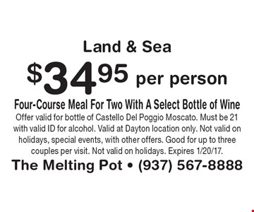Land & Sea! $34.95 per person four-course meal for two, with a select bottle of wine. Offer valid for bottle of Castello Del Poggio Moscato. Must be 21 with valid ID for alcohol. Valid at Dayton location only. Not valid on holidays, special events, with other offers. Good for up to three couples per visit. Not valid on holidays. Expires 1/20/17.