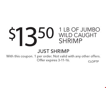 $13.50 1 lb of jumbo wild caught shrimp. With this coupon. 1 per order. Not valid with any other offers. Offer expires 3-11-16. CLOPTP
