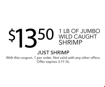 $13.501 lb of jumbo wild caught shrimp. With this coupon. 1 per order. Not valid with any other offers.Offer expires 3-11-16.