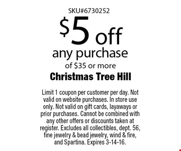 $5 off any purchase of $35 or more. Limit 1 coupon per customer per day. Not valid on website purchases. In store use only. Not valid on gift cards, layaways or prior purchases. Cannot be combined with any other offers or discounts taken at register. Excludes all collectibles, dept. 56, fine jewelry & bead jewelry, wind & fire, and Spartina. Expires 3-14-16.