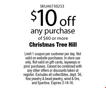 $10 off any purchase of $60 or more. Limit 1 coupon per customer per day. Not valid on website purchases. In store use only. Not valid on gift cards, layaways or prior purchases. Cannot be combined with any other offers or discounts taken at register. Excludes all collectibles, dept. 56, fine jewelry & bead jewelry, wind & fire, and Spartina. Expires 3-14-16.