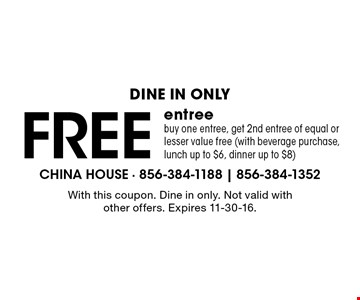 Dine in only. Free entree. Buy one entree, get 2nd entree of equal or lesser value free (with beverage purchase, lunch up to $6, dinner up to $8). With this coupon. Dine in only. Not valid with other offers. Expires 11-30-16.