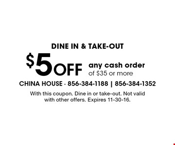 Dine in & take-out. $5 Off any cash order of $35 or more. With this coupon. Dine in or take-out. Not valid with other offers. Expires 11-30-16.