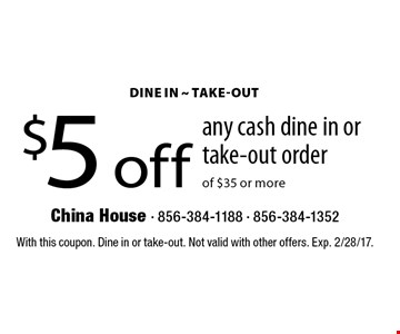 $5 off any cash dine in or take-out order of $35 or more. With this coupon. Dine in or take-out. Not valid with other offers. Exp. 2/28/17.