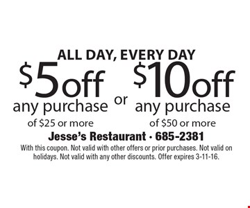 ALL DAY, EVERY DAY $5 off any purchase of $25 or more OR $10 off any purchase of $50 or more. With this coupon. Not valid with other offers or prior purchases. Not valid on holidays. Not valid with any other discounts. Offer expires 3-11-16.