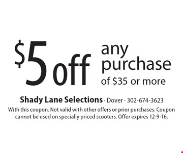$5 off any purchase of $35 or more. With this coupon. Not valid with other offers or prior purchases. Coupon cannot be used on specially priced scooters. Offer expires 12-9-16.