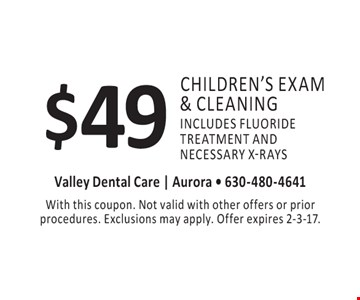$49 children's exam & cleaning includes fluoride treatment and necessary x-rays. With this coupon. Not valid with other offers or prior procedures. Exclusions may apply. Offer expires 2-3-17.