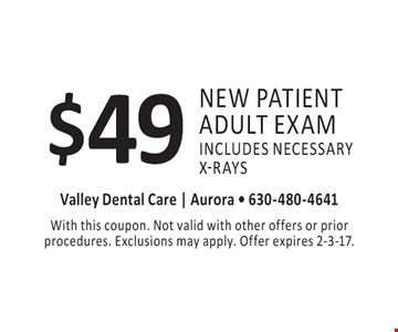 $49 new patient adult exam includes necessary x-rays. With this coupon. Not valid with other offers or prior procedures. Exclusions may apply. Offer expires 2-3-17.