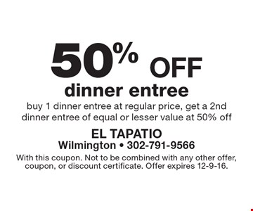 50% off dinner entree. Buy 1 dinner entree at regular price, get a 2nd dinner entree of equal or lesser value at 50% off. With this coupon. Not to be combined with any other offer, coupon, or discount certificate. Offer expires 12-9-16.
