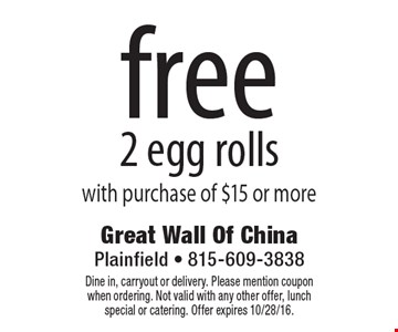 Free 2 egg rolls with purchase of $15 or more. Dine in, carryout or delivery. Please mention coupon when ordering. Not valid with any other offer, lunch special or catering. Offer expires 10/28/16.