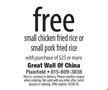 Free small chicken fried rice or small pork fried rice with purchase of $25 or more. Dine in, carryout or delivery. Please mention coupon when ordering. Not valid with any other offer, lunch special or catering. Offer expires 10/28/16.