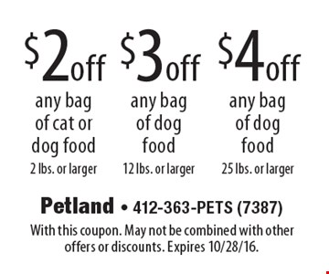 $4 off any bag of dog food 25 lbs. or larger. $3 off any bag of dog food 12 lbs. or larger. $2 off any bag of cat or dog food 2 lbs. or larger. With this coupon. May not be combined with other offers or discounts. Expires 10/28/16.