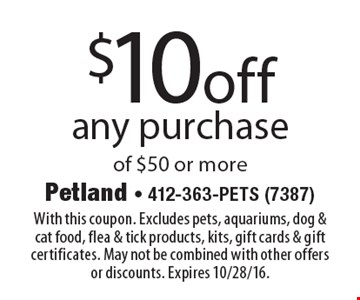$10 off any purchase of $50 or more. With this coupon. Excludes pets, aquariums, dog & cat food, flea & tick products, kits, gift cards & gift certificates. May not be combined with other offers or discounts. Expires 10/28/16.