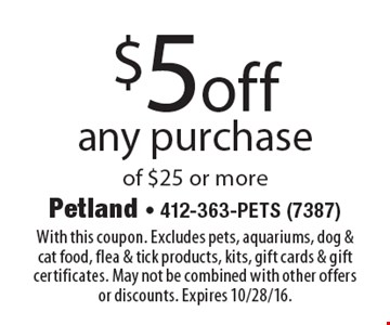 $5 off any purchase of $25 or more. With this coupon. Excludes pets, aquariums, dog & cat food, flea & tick products, kits, gift cards & gift certificates. May not be combined with other offers or discounts. Expires 10/28/16.