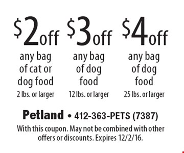 $2off any bag of cat or dog food 2 lbs. or larger. $3off any bag of dog food 12 lbs. or larger. $4off any bag of dog food 25 lbs. or larger. With this coupon. May not be combined with other offers or discounts. Expires 12/2/16.