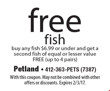 free fish. Buy any fish $6.99 or under and get a second fish of equal or lesser value FREE (up to 4 pairs). With this coupon. May not be combined with other offers or discounts. Expires 2/3/17.
