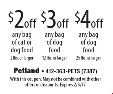 $4 off any bag of dog food 25 lbs. or larger. $2 off any bag of cat or dog food 2 lbs. or larger. $3 off any bag of dog food12 lbs. or larger. With this coupon. May not be combined with other offers or discounts. Expires 2/3/17.