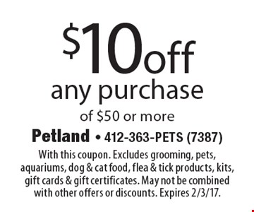 $10 off any purchase of $50 or more. With this coupon. Excludes grooming, pets, aquariums, dog & cat food, flea & tick products, kits, gift cards & gift certificates. May not be combined with other offers or discounts. Expires 2/3/17.