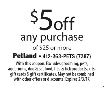 $5off any purchase of $25 or more. With this coupon. Excludes grooming, pets, aquariums, dog & cat food, flea & tick products, kits, gift cards & gift certificates. May not be combined with other offers or discounts. Expires 2/3/17.