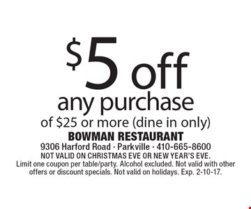 $5 off any purchase of $25 or more (dine in only). Not valid on Christmas Eve or New Year's Eve. Limit one coupon per table/party. Alcohol excluded. Not valid with other offers or discount specials. Not valid on holidays. Exp. 2-10-17.