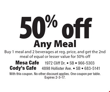 50% off Any Meal. Buy 1 meal and 2 beverages at reg. price, and get the 2nd meal of equal or lesser value for 50% off. With this coupon. No other discount applies. One coupon per table. Expires 2-3-17.
