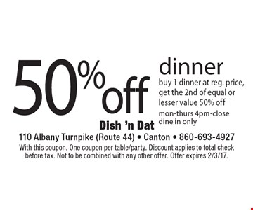 50% off dinner. Buy 1 dinner at reg. price, get the 2nd of equal or lesser value 50% off. Mon-thurs 4pm-close dine in only. With this coupon. One coupon per table/party. Discount applies to total check before tax. Not to be combined with any other offer. Offer expires 2/3/17.
