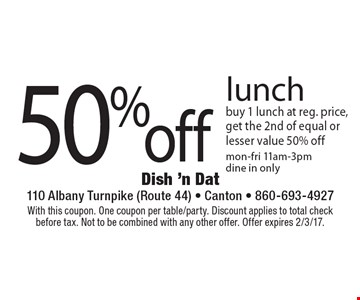 50% off lunch. Buy 1 lunch at reg. price, get the 2nd of equal or lesser value 50% off. Mon-fri 11am-3pm dine in only. With this coupon. One coupon per table/party. Discount applies to total check before tax. Not to be combined with any other offer. Offer expires 2/3/17.