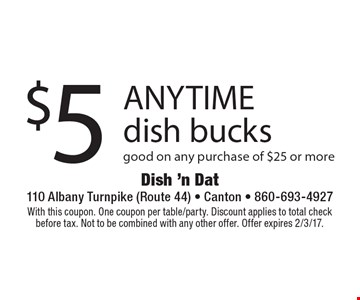 $5 ANYTIME dish bucks. Good on any purchase of $25 or more. With this coupon. One coupon per table/party. Discount applies to total check before tax. Not to be combined with any other offer. Offer expires 2/3/17.