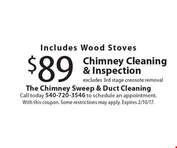 $89 Chimney Cleaning & Inspection. Includes Wood Stoves. Excludes 3rd stage creosote removal. With this coupon. Some restrictions may apply. Expires 2/10/17.