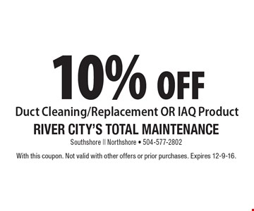 10% off Duct Cleaning/Replacement OR IAQ Product. With this coupon. Not valid with other offers or prior purchases. Expires 12-9-16.