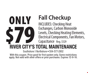 only $79 Fall Checkup INCLUDES: Checking Heat Exchanges, Carbon Monoxide Levels, Checking Heating Elements, Electrical Components, Fan Motors, Capacitance Reg. $129. With this coupon. Price good for first system only. Some restrictions apply. Not valid with other offers or prior purchases. Expires 12-9-16.