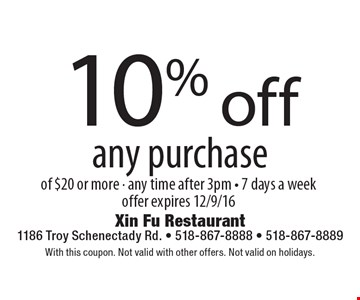 10% off any purchase of $20 or more. Any time after 3pm, 7 days a week. Offer expires 12/9/16. With this coupon. Not valid with other offers. Not valid on holidays.