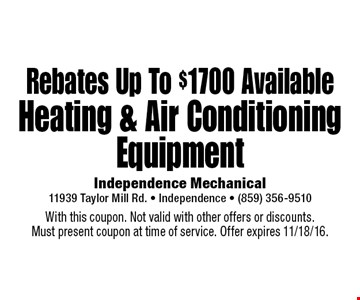 Rebates Up To $1700 Available Heating & Air Conditioning Equipment. With this coupon. Not valid with other offers or discounts. Must present coupon at time of service. Offer expires 11/18/16.