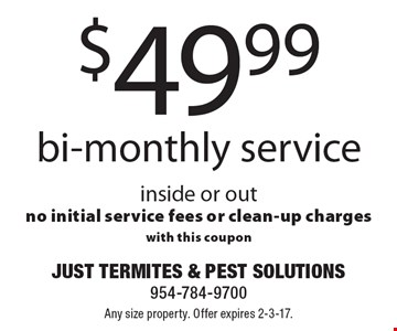 $49.99 bi-monthly service inside or out. No initial service fees or clean-up charges. With this coupon. Any size property. Offer expires 2-3-17.