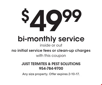 $49.99 bi-monthly service inside or out. No initial service fees or clean-up charges. With this coupon. Any size property. Offer expires 2-10-17.