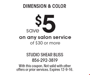 Dimension & Color. Save $5 on any salon service of $30 or more. With this coupon. Not valid with other offers or prior services. Expires 12-9-16.