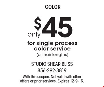 Only $45 for single process color service (all hair lengths). With this coupon. Not valid with other offers or prior services. Expires 12-9-16.