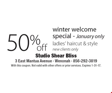 50% off winter welcome special - January only. Ladies' haircut & style. New clients only. With this coupon. Not valid with other offers or prior services. Expires 1-31-17.