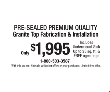 Only $1,995 Pre-sealed Premium Quality Granite Top Fabrication & Installation Includes Undermount SinkUp to 35 sq. ft. & FREE ogee edge. With this coupon. Not valid with other offers or prior purchases. Limited time offer.