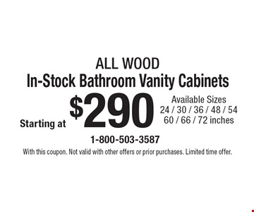 Starting at $290 ALL WOOD In-Stock Bathroom Vanity Cabinets Available Sizes 24 / 30 / 36 / 48 / 54 60 / 66 / 72 inches. With this coupon. Not valid with other offers or prior purchases. Limited time offer.