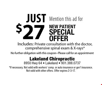 Mention this ad for Just $27 New Patient Special Offer Includes: Private consultation with the doctor, comprehensive spinal exam & X-rays. *No further obligation with this coupon - Please call for an appointment. *If necessary. Not valid with workers' comp. or auto insurance or gov't insurance. Not valid with other offers. Offer expires 2-3-17.