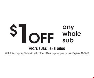 $1 off any whole sub. With this coupon. Not valid with other offers or prior purchases. Expires 12-9-16.
