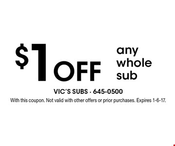 $1 off any whole sub. With this coupon. Not valid with other offers or prior purchases. Expires 1-6-17.